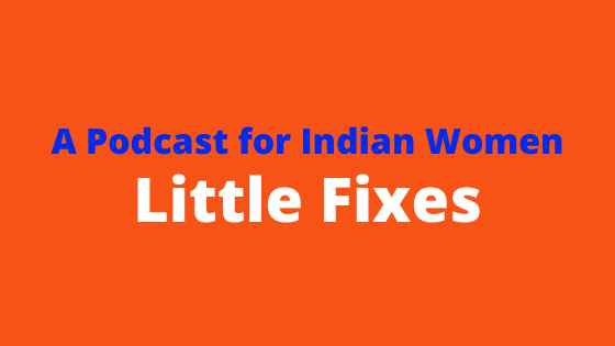 A Free Podcast for Indian Women- Little Fixes