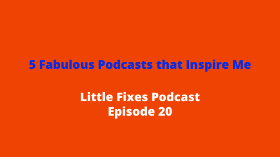 5 Fabulous Podcasts that Inspire Me